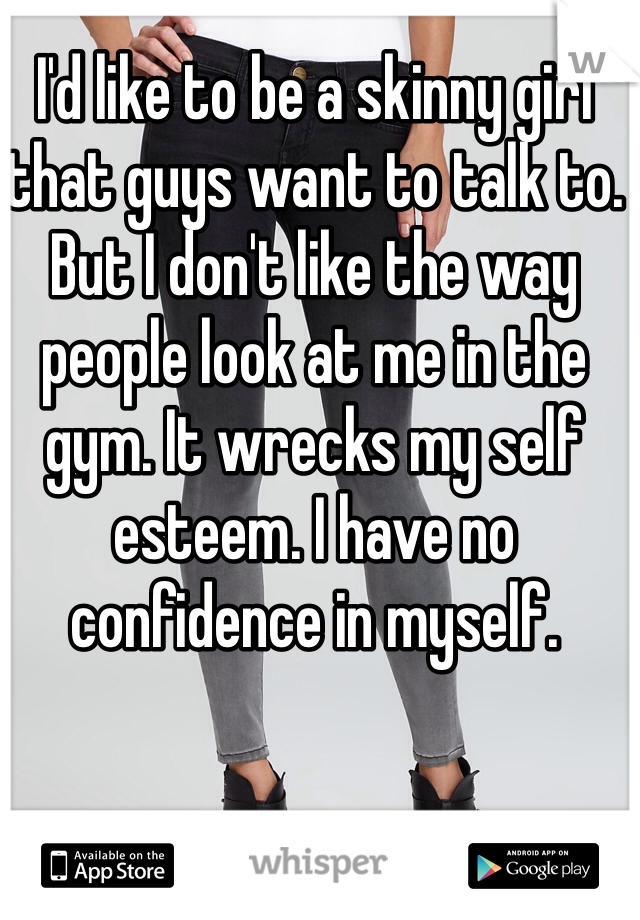 I'd like to be a skinny girl that guys want to talk to. But I don't like the way people look at me in the gym. It wrecks my self esteem. I have no confidence in myself.