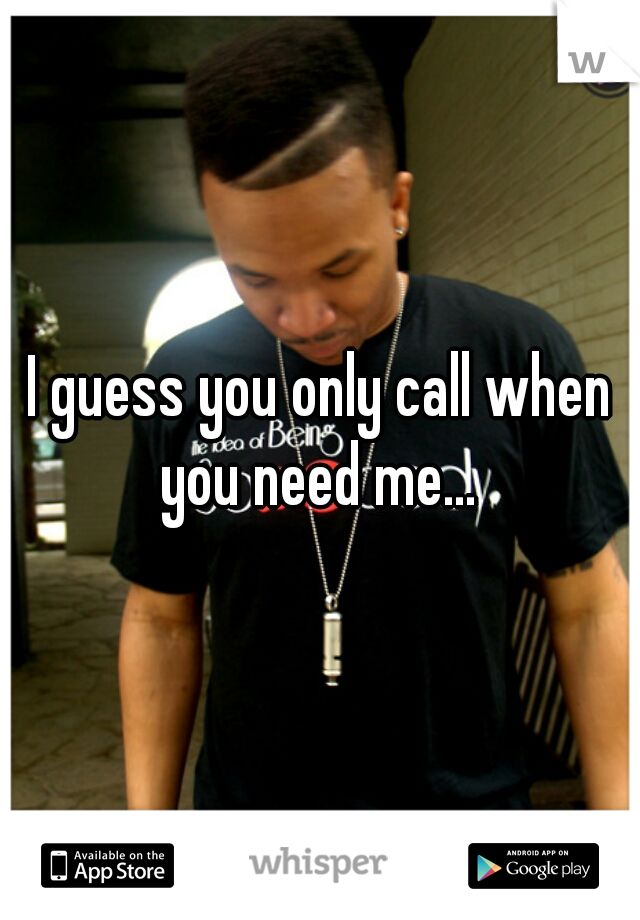 I guess you only call when you need me...