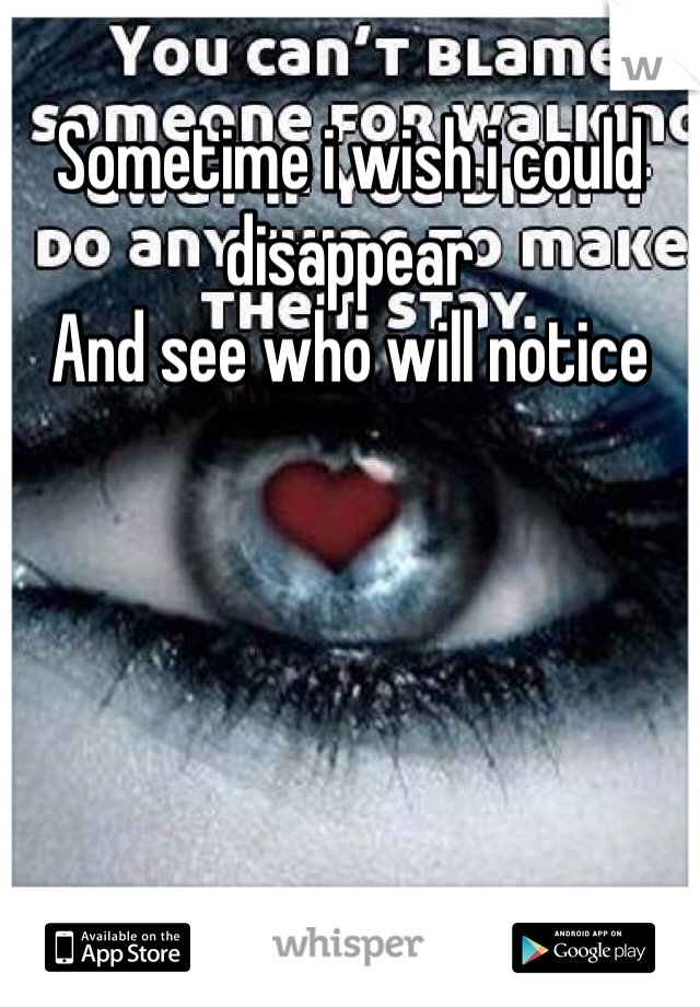 Sometime i wish i could disappear And see who will notice