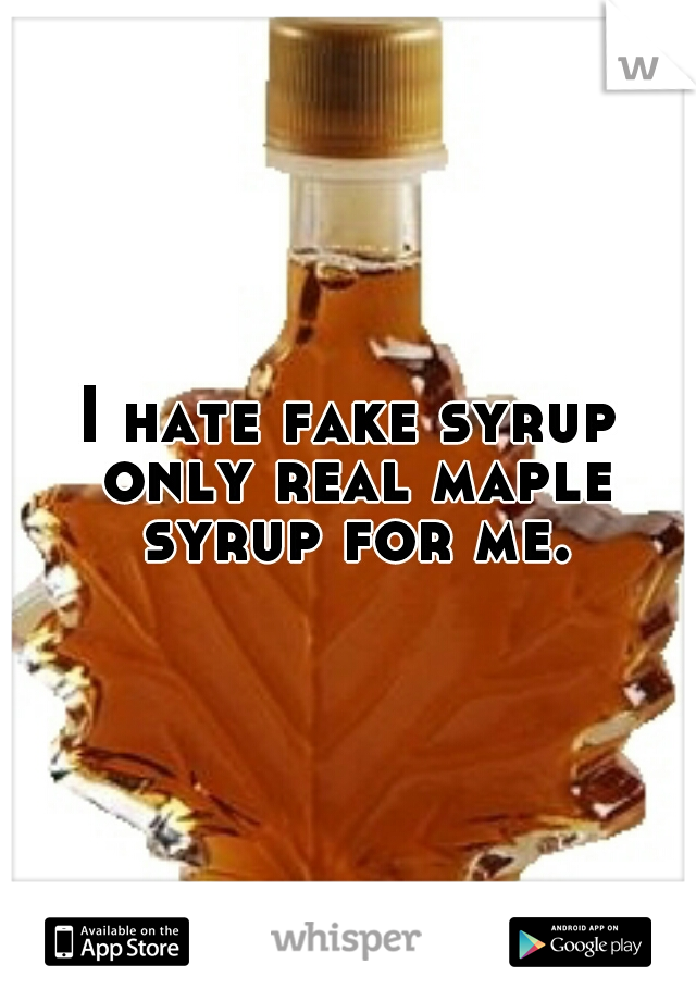 I hate fake syrup only real maple syrup for me.