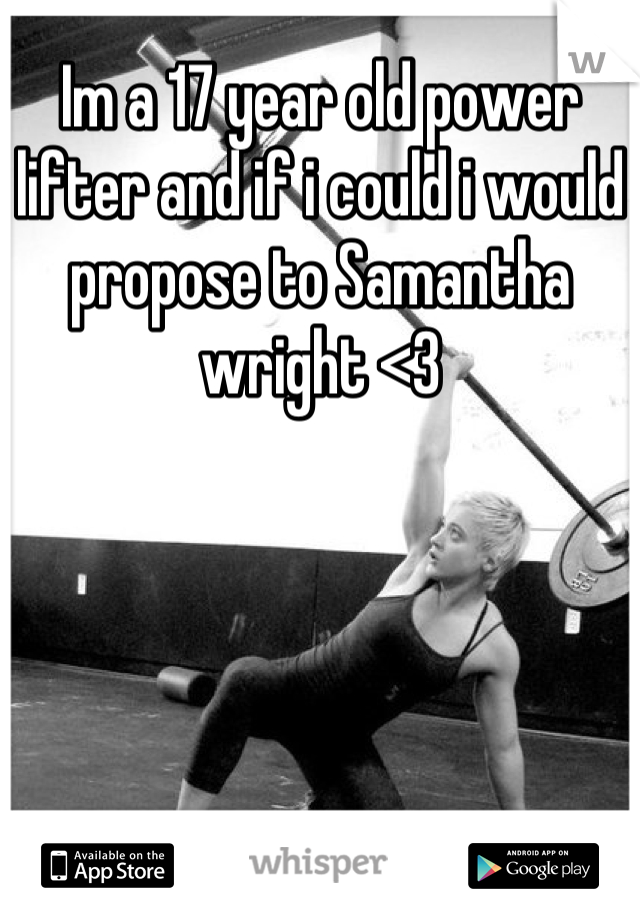 Im a 17 year old power lifter and if i could i would propose to Samantha wright <3