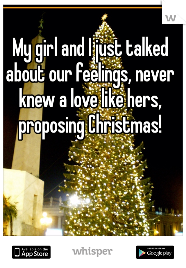 My girl and I just talked about our feelings, never knew a love like hers, proposing Christmas!