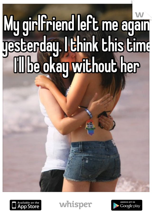 My girlfriend left me again yesterday. I think this time I'll be okay without her