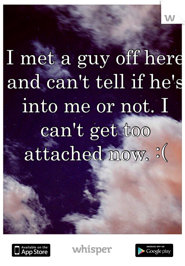 I met a guy off here and can't tell if he's into me or not. I can't get too attached now. :(
