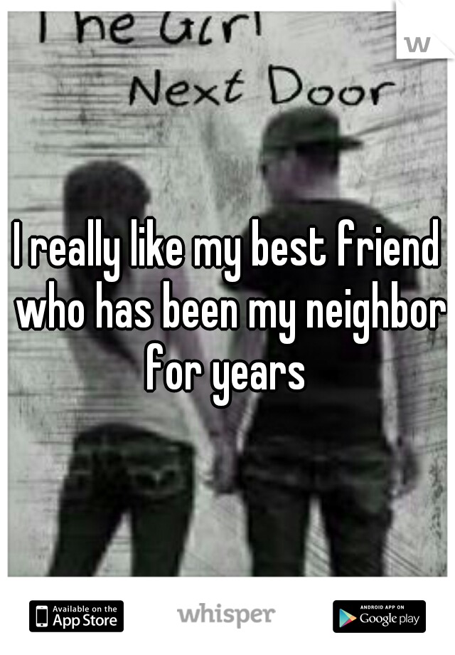 I really like my best friend who has been my neighbor for years