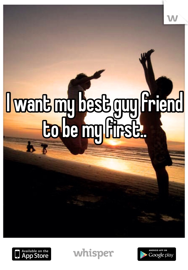 I want my best guy friend to be my first..