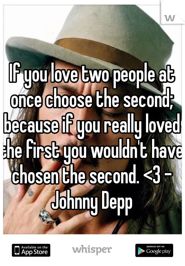 If you love two people at once choose the second; because if you really loved the first you wouldn't have chosen the second. <3 - Johnny Depp