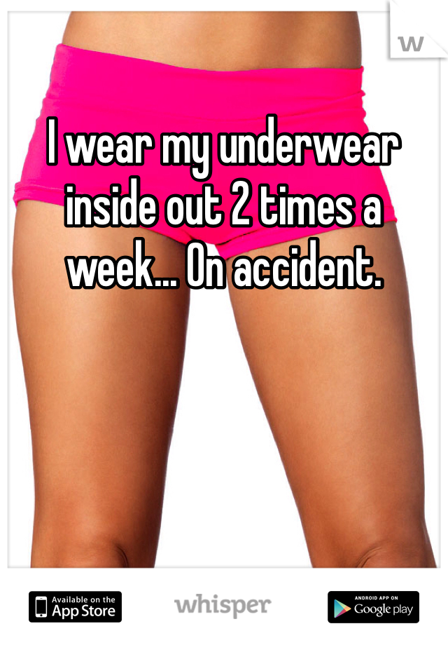 I wear my underwear inside out 2 times a week... On accident.