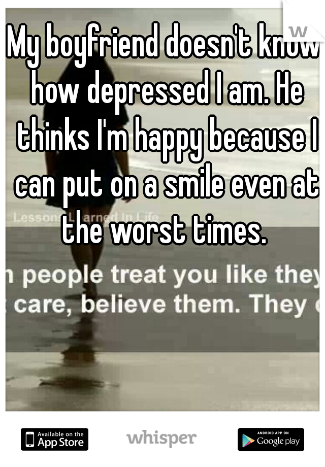 My boyfriend doesn't know how depressed I am. He thinks I'm happy because I can put on a smile even at the worst times.