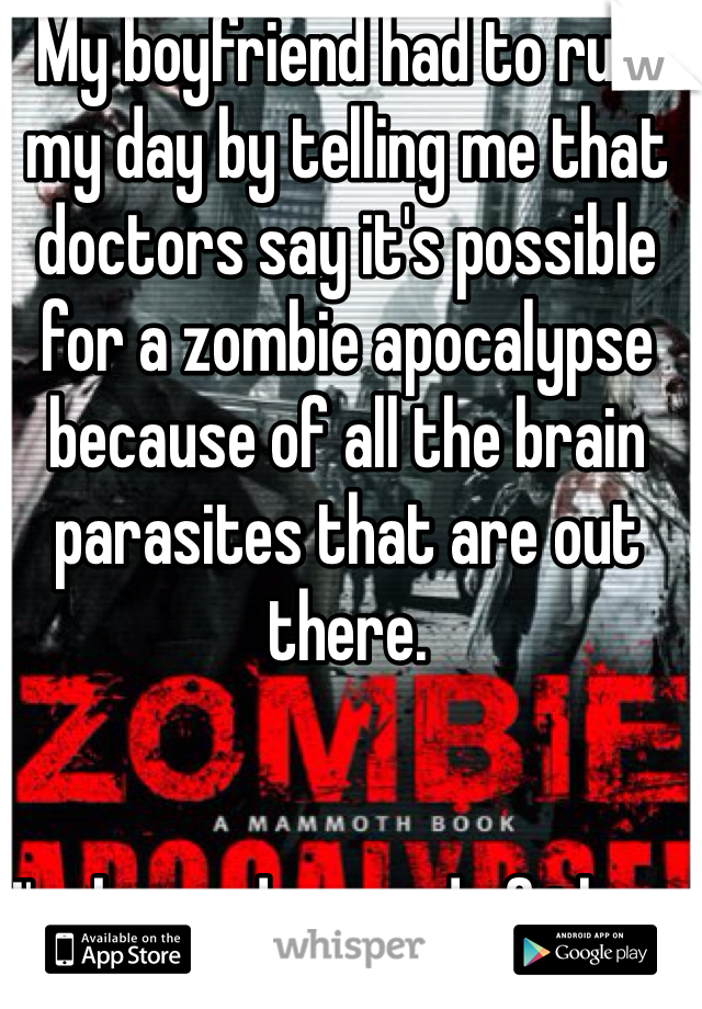My boyfriend had to ruin my day by telling me that doctors say it's possible for a zombie apocalypse because of all the brain parasites that are out there.        I'm beyond scared of them even if they are not real.