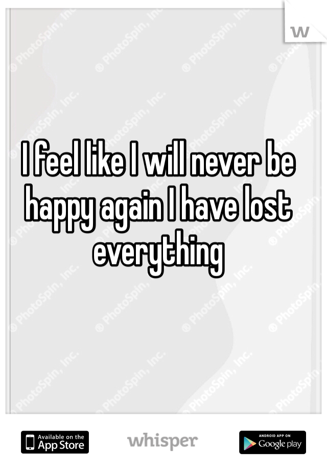 I feel like I will never be happy again I have lost everything