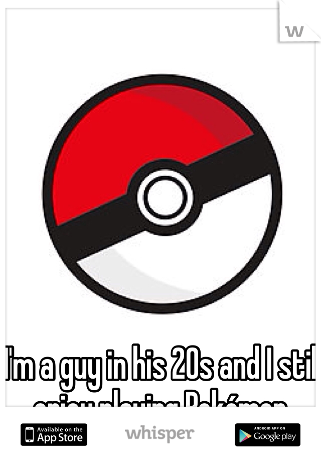I'm a guy in his 20s and I still enjoy playing Pokémon.