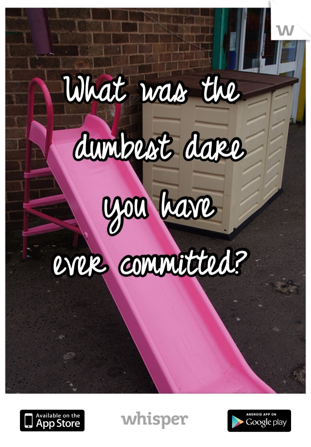 What was the  dumbest dare  you have  ever committed?