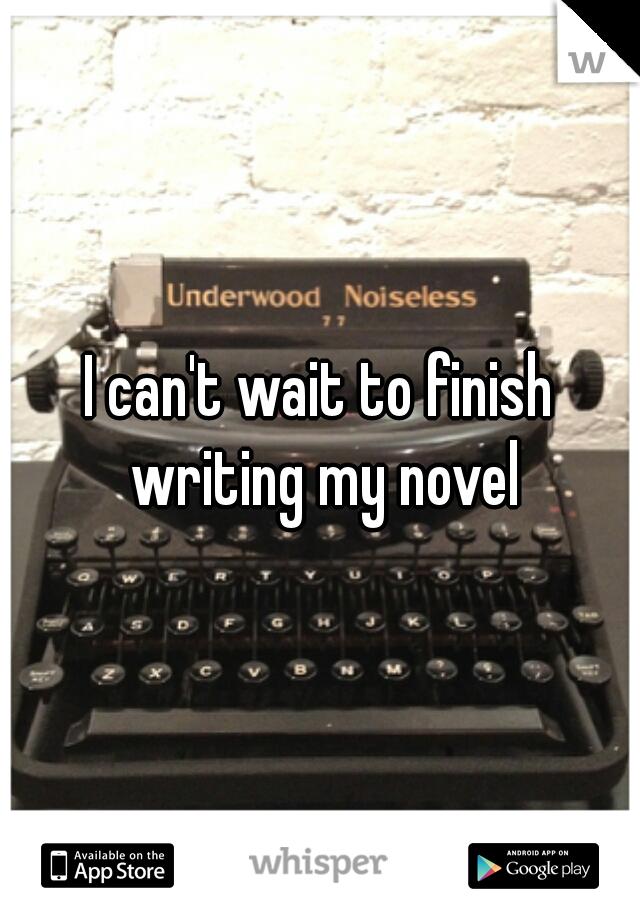 I can't wait to finish writing my novel