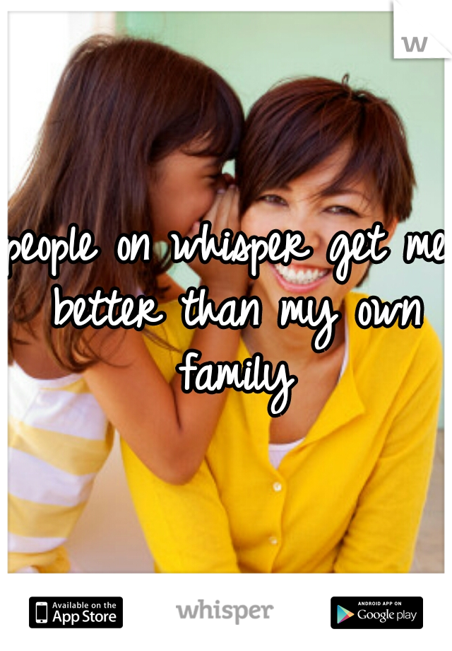 people on whisper get me better than my own family