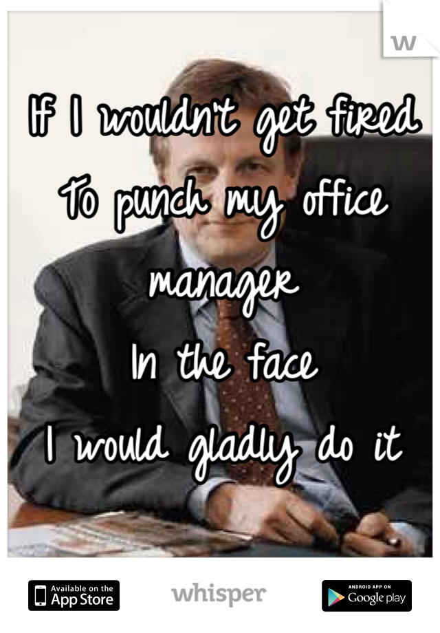 If I wouldn't get fired To punch my office manager  In the face  I would gladly do it