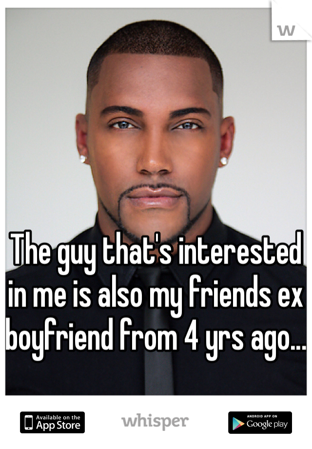 The guy that's interested in me is also my friends ex boyfriend from 4 yrs ago...
