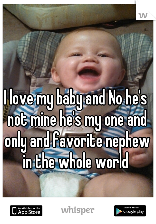 I love my baby and No he's not mine he's my one and only and favorite nephew in the whole world
