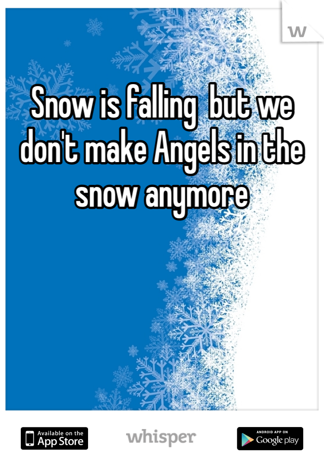 Snow is falling  but we don't make Angels in the snow anymore
