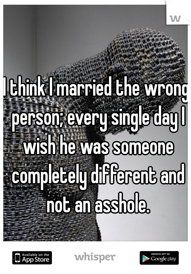 I think I married the wrong person; every single day I wish he was someone completely different and not an asshole.