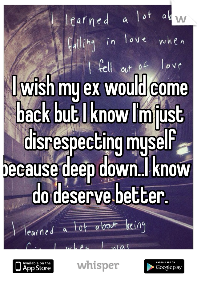 I wish my ex would come back but I know I'm just disrespecting myself because deep down..I know I do deserve better.