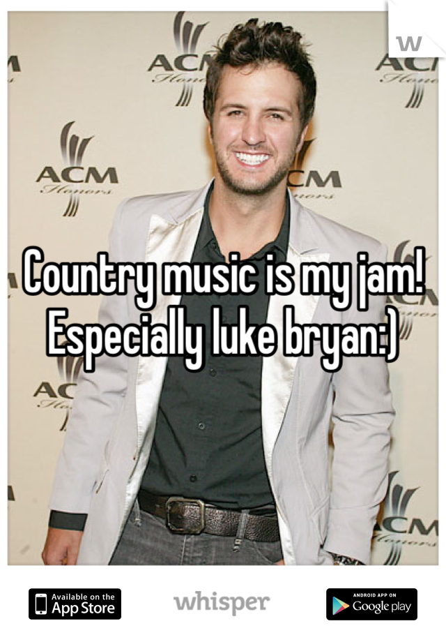 Country music is my jam! Especially luke bryan:)