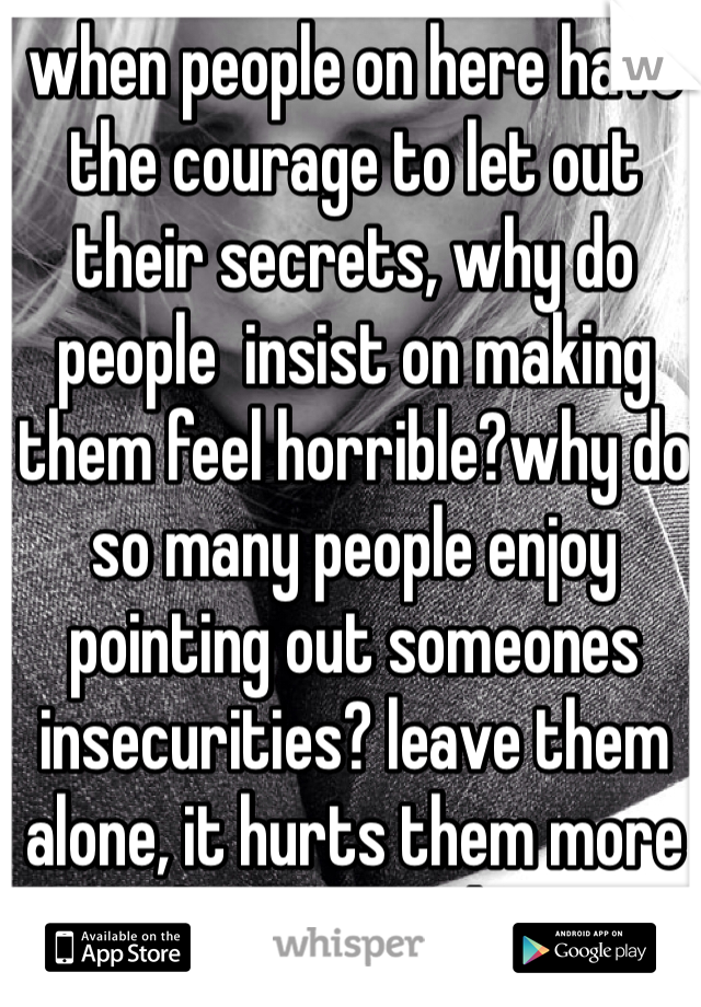 when people on here have the courage to let out their secrets, why do people  insist on making them feel horrible?why do so many people enjoy pointing out someones insecurities? leave them alone, it hurts them more than you realize.