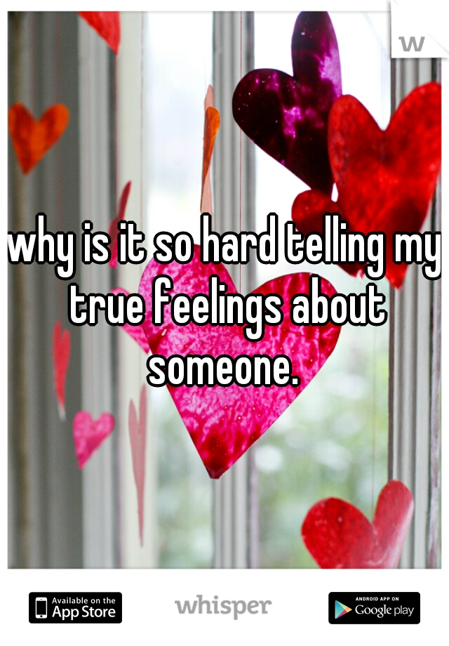 why is it so hard telling my true feelings about someone.