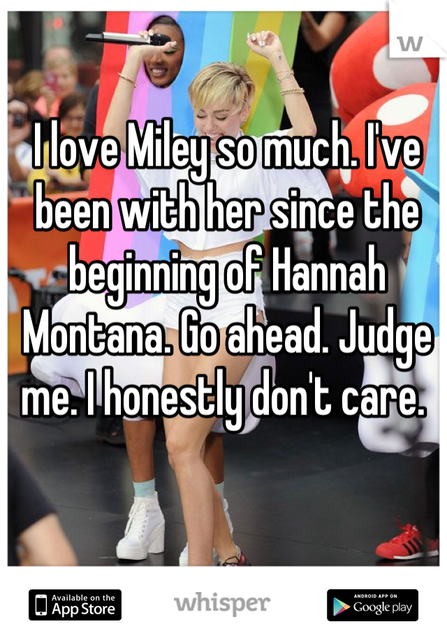 I love Miley so much. I've been with her since the beginning of Hannah Montana. Go ahead. Judge me. I honestly don't care.
