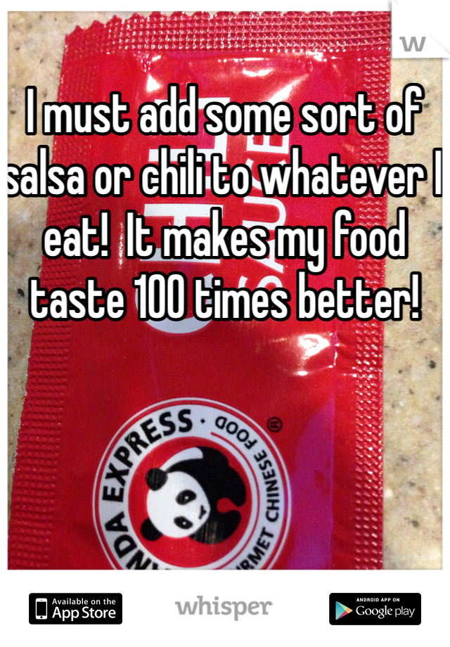 I must add some sort of salsa or chili to whatever I eat!  It makes my food taste 100 times better!