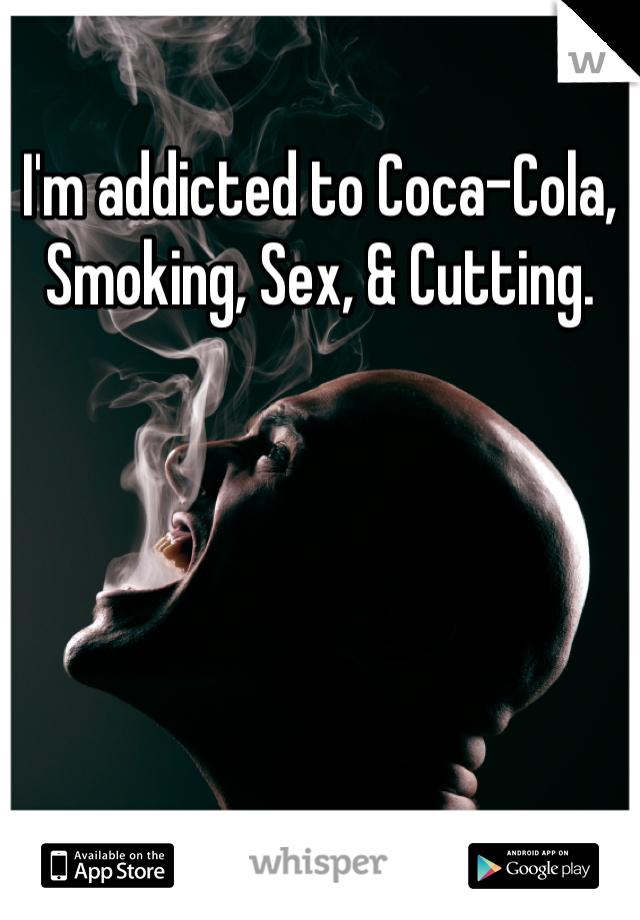 I'm addicted to Coca-Cola, Smoking, Sex, & Cutting.