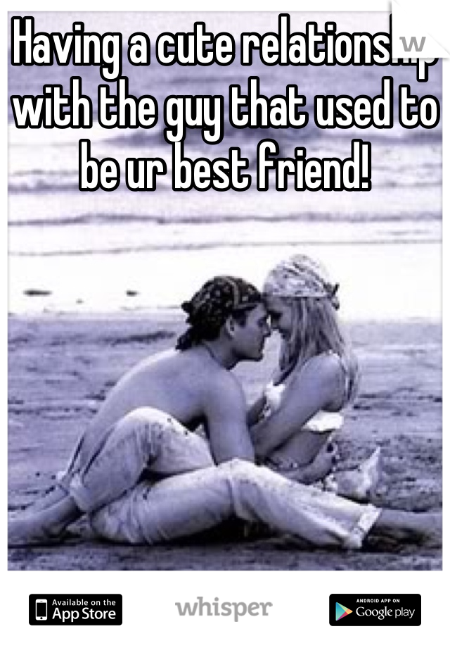 Having a cute relationship with the guy that used to be ur best friend!