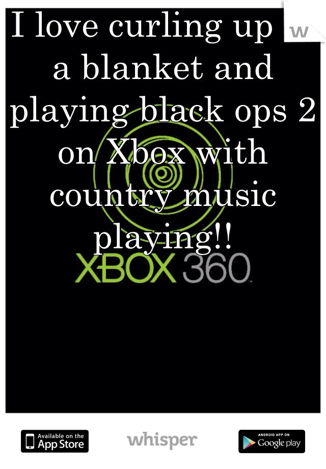 I love curling up in a blanket and playing black ops 2 on Xbox with country music playing!!