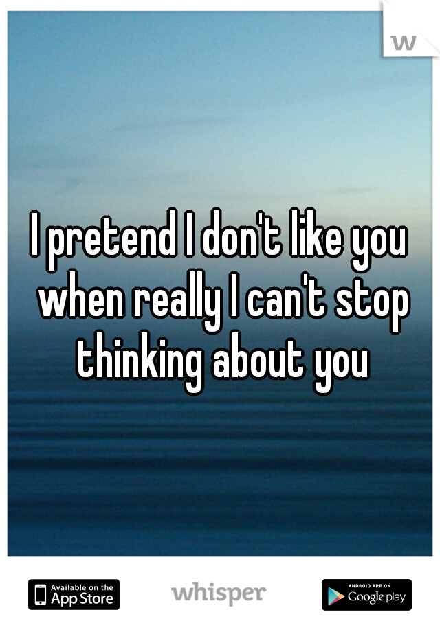 I pretend I don't like you when really I can't stop thinking about you