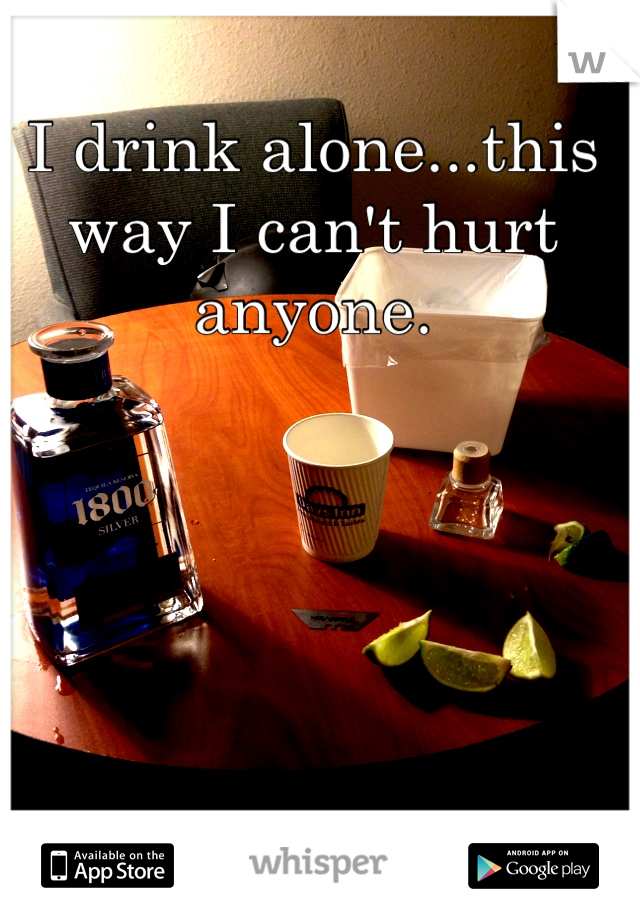 I drink alone...this way I can't hurt anyone.