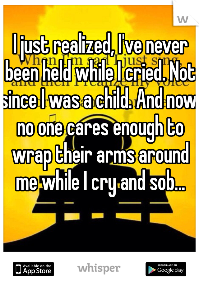 I just realized, I've never been held while I cried. Not since I was a child. And now no one cares enough to wrap their arms around me while I cry and sob...