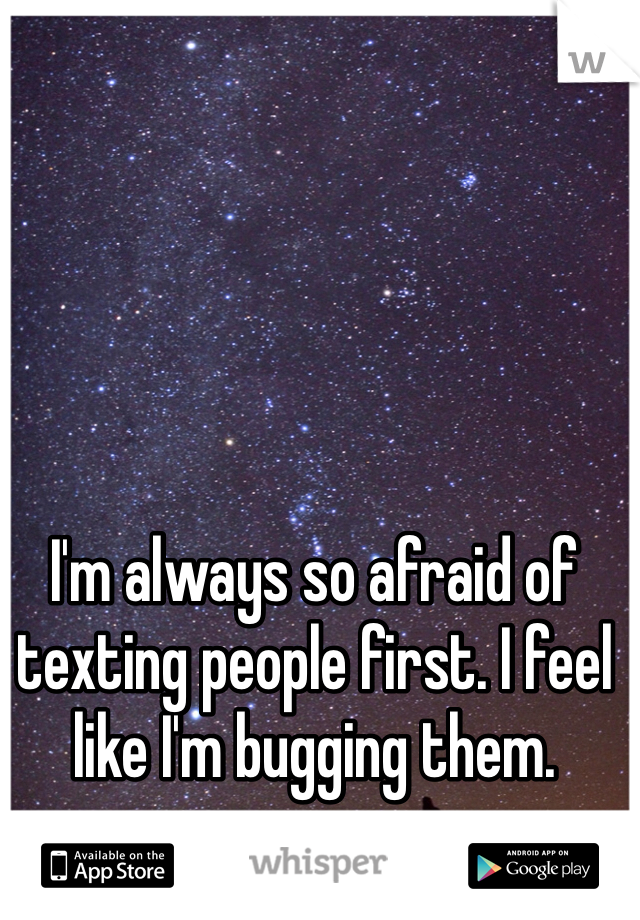 I'm always so afraid of texting people first. I feel like I'm bugging them.