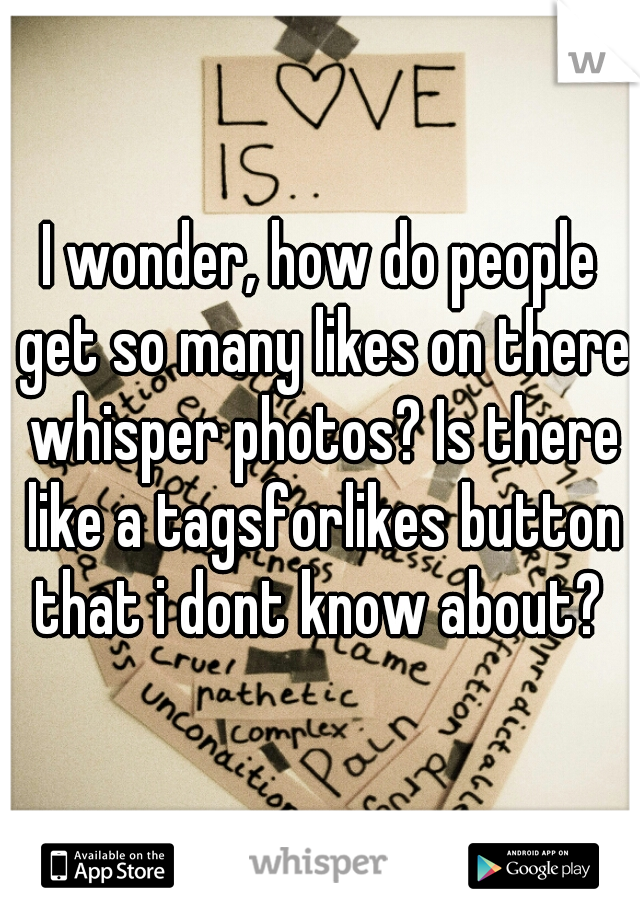 I wonder, how do people get so many likes on there whisper photos? Is there like a tagsforlikes button that i dont know about?