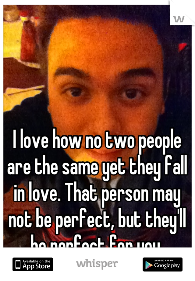 I love how no two people are the same yet they fall in love. That person may not be perfect, but they'll be perfect for you