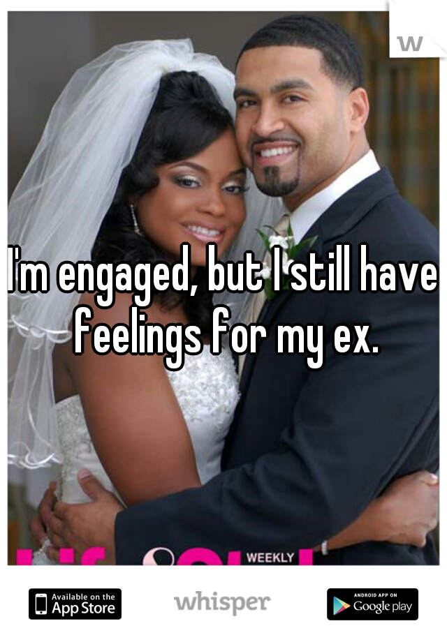 I'm engaged, but I still have feelings for my ex.