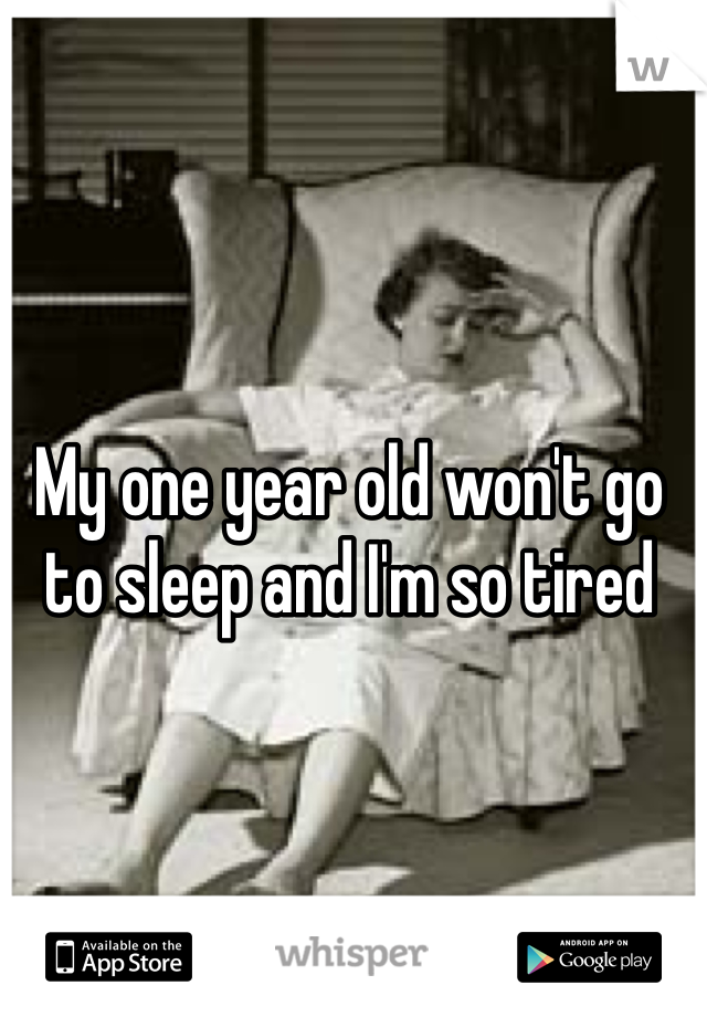 My one year old won't go to sleep and I'm so tired