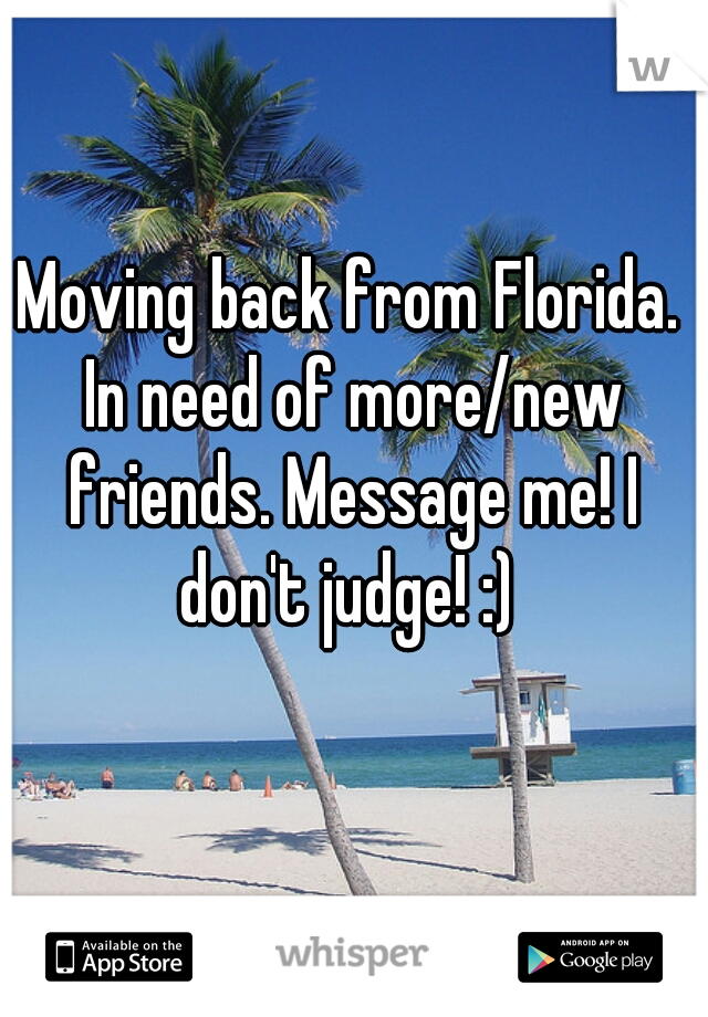 Moving back from Florida. In need of more/new friends. Message me! I don't judge! :)
