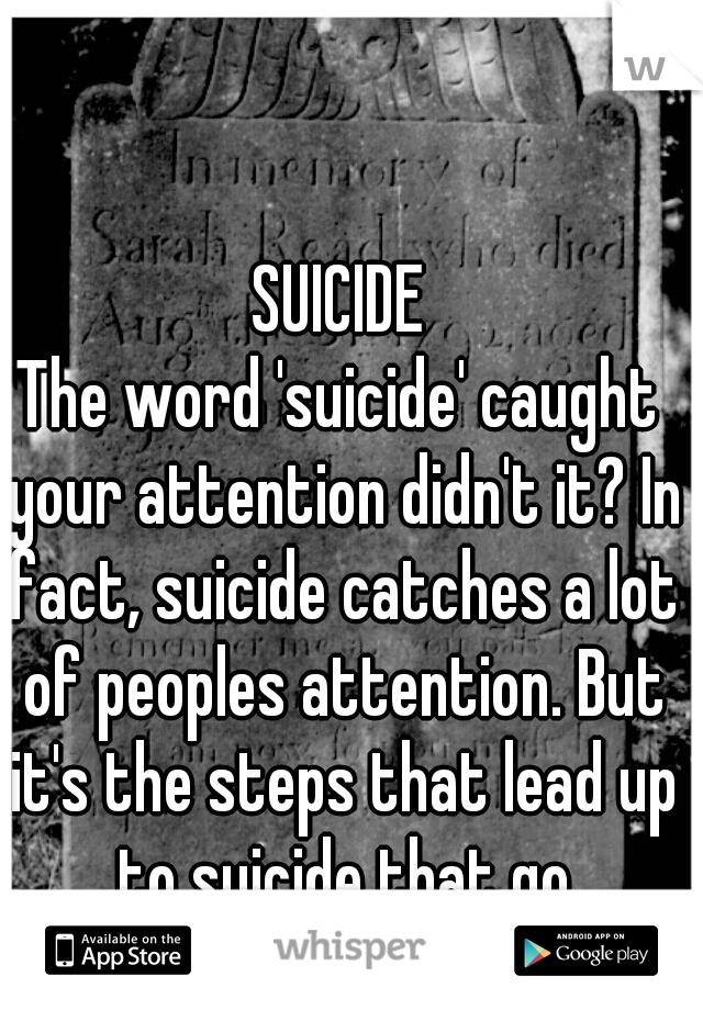 SUICIDE The word 'suicide' caught your attention didn't it? In fact, suicide catches a lot of peoples attention. But it's the steps that lead up to suicide that go unnoticed.