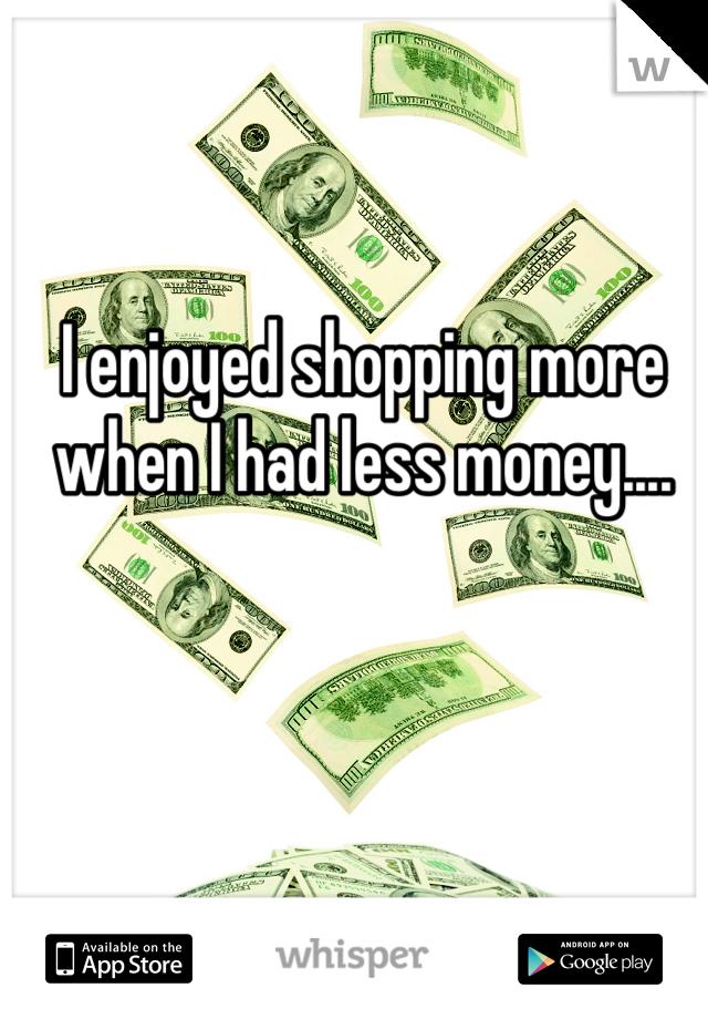 I enjoyed shopping more when I had less money....