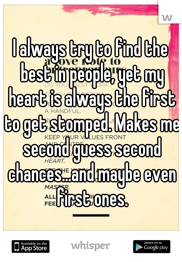 I always try to find the best in people, yet my heart is always the first to get stomped. Makes me second guess second chances...and maybe even first ones.