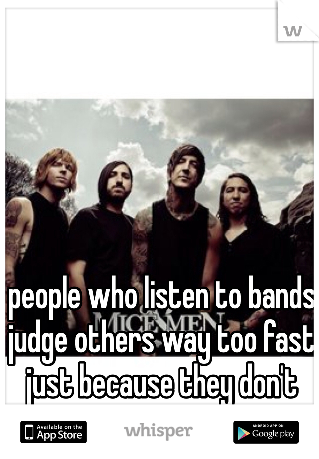 people who listen to bands judge others way too fast just because they don't listen to bands.