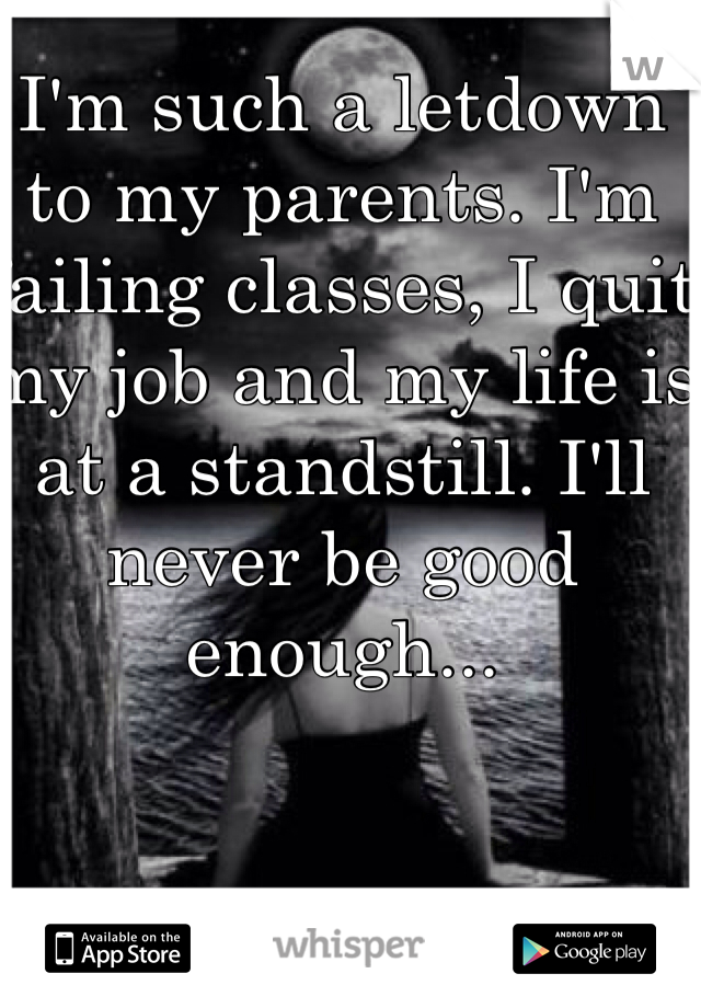 I'm such a letdown to my parents. I'm failing classes, I quit my job and my life is at a standstill. I'll never be good enough...
