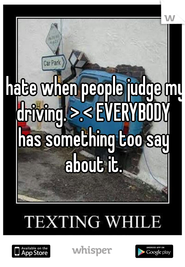i hate when people judge my driving. >.< EVERYBODY has something too say about it.