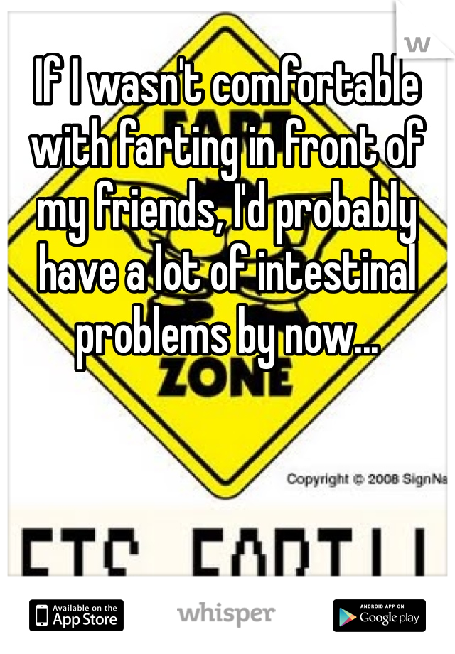 If I wasn't comfortable with farting in front of my friends, I'd probably have a lot of intestinal problems by now...