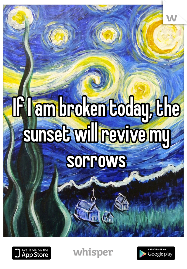 If I am broken today, the sunset will revive my sorrows